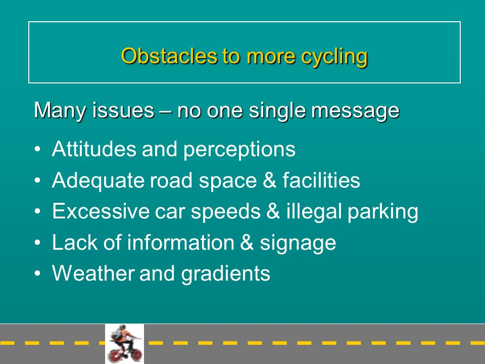 Obstacles to more cycling Many issues – no one single message Attitudes and perceptions Adequate road space & facilities Excessive car speeds & illegal parking Lack of information & signage Weather and gradients