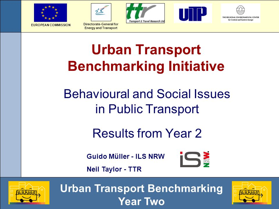Urban Transport Benchmarking Year Two Urban Transport Benchmarking Initiative Behavioural and Social Issues in Public Transport Results from Year 2 Directorate-General for Energy and Transport EUROPEAN COMMISSION Guido Müller - ILS NRW Neil Taylor - TTR
