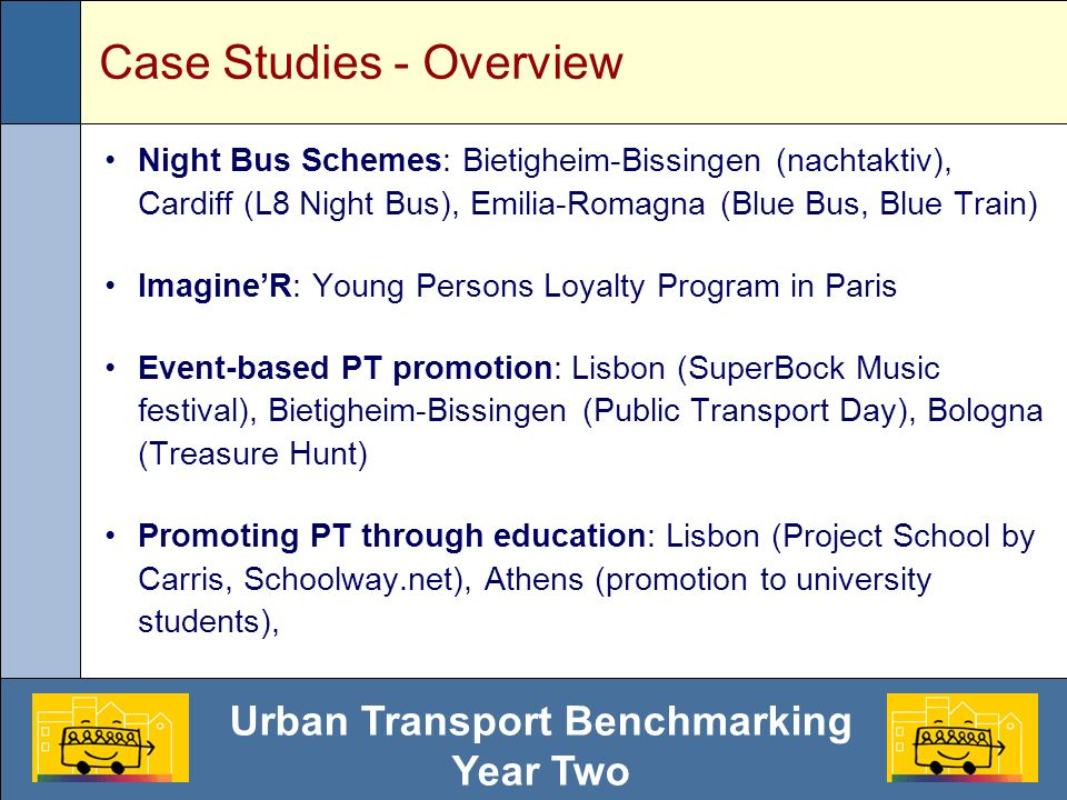 Urban Transport Benchmarking Year Two Case Studies - Overview Night Bus Schemes: Bietigheim-Bissingen (nachtaktiv), Cardiff (L8 Night Bus), Emilia-Romagna (Blue Bus, Blue Train) ImagineR: Young Persons Loyalty Program in Paris Event-based PT promotion: Lisbon (SuperBock Music festival), Bietigheim-Bissingen (Public Transport Day), Bologna (Treasure Hunt) Promoting PT through education: Lisbon (Project School by Carris, Schoolway.net), Athens (promotion to university students),