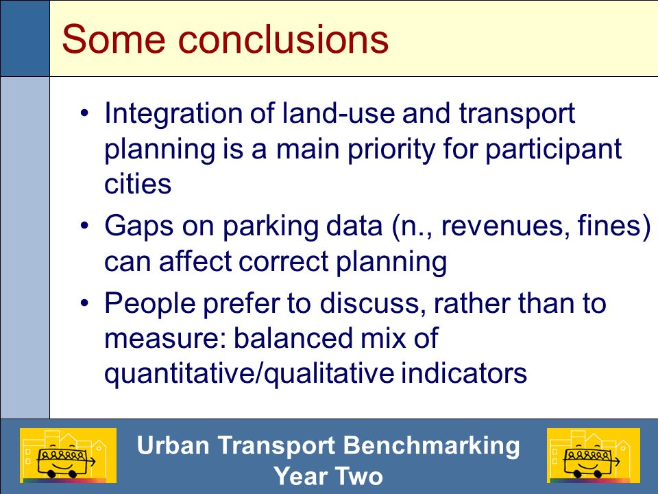 Urban Transport Benchmarking Year Two Some conclusions Integration of land-use and transport planning is a main priority for participant cities Gaps on parking data (n., revenues, fines) can affect correct planning People prefer to discuss, rather than to measure: balanced mix of quantitative/qualitative indicators