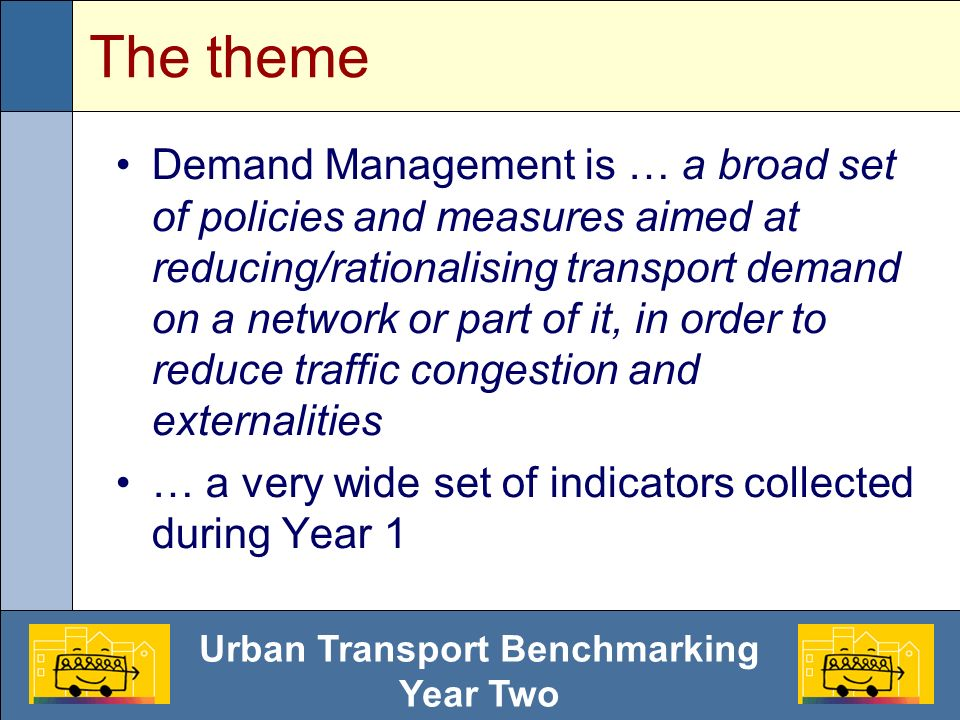 Urban Transport Benchmarking Year Two From Year 1 to Year 2 Due to the big effort requested by data collection, participant cities decided to: Put more emphasis on experience exchange, rather than on indicator collection Refine some quantitative figures, while introducing several qualitative indicators Focus on two well defined themes