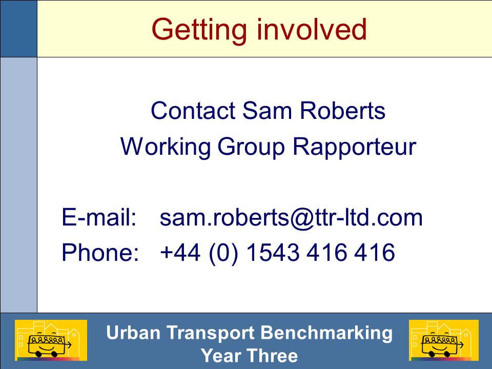 Urban Transport Benchmarking Year Three Getting involved Contact Sam Roberts Working Group Rapporteur E-mail:sam.roberts@ttr-ltd.com Phone: +44 (0) 15