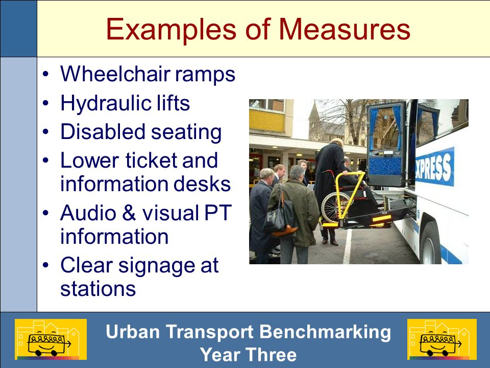 Urban Transport Benchmarking Year Three Examples of Measures Wheelchair ramps Hydraulic lifts Disabled seating Lower ticket and information desks Audi