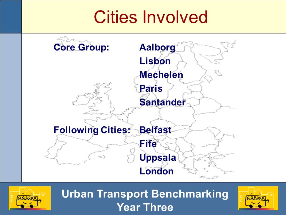 Urban Transport Benchmarking Year Three Cities Involved Core Group:Aalborg Lisbon Mechelen Paris Santander Following Cities:Belfast Fife Uppsala Londo