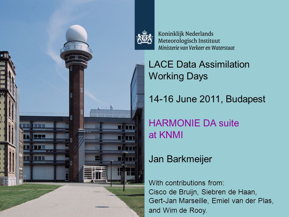 LACE Data Assimilation Working Days 14-16 June 2011, Budapest HARMONIE DA suite at KNMI Jan Barkmeijer With contributions from: Cisco de Bruijn, Siebren de Haan, Gert-Jan Marseille, Emiel van der Plas, and Wim de Rooy.