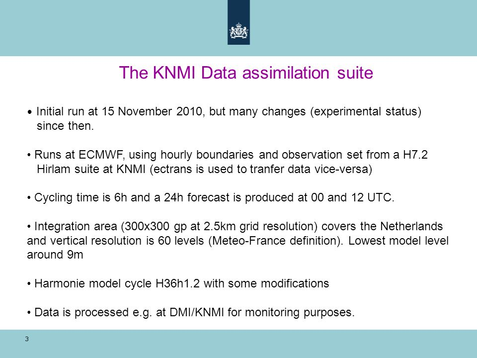 3 The KNMI Data assimilation suite Initial run at 15 November 2010, but many changes (experimental status) since then. Runs at ECMWF, using hourly bou