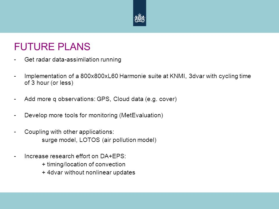 FUTURE PLANS -Get radar data-assimilation running -Implementation of a 800x800xL60 Harmonie suite at KNMI, 3dvar with cycling time of 3 hour (or less) -Add more q observations: GPS, Cloud data (e.g.