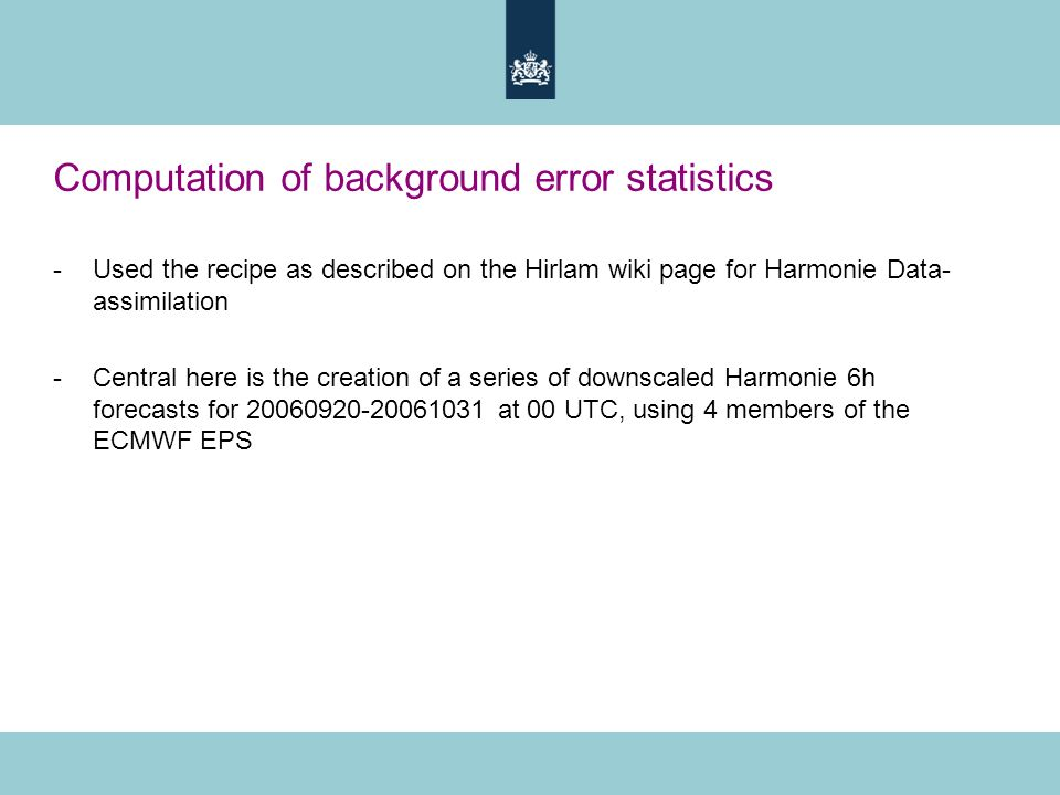 Computation of background error statistics -Used the recipe as described on the Hirlam wiki page for Harmonie Data- assimilation -Central here is the creation of a series of downscaled Harmonie 6h forecasts for 20060920-20061031 at 00 UTC, using 4 members of the ECMWF EPS