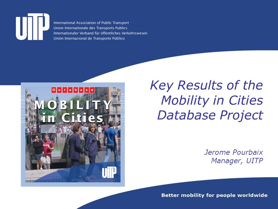 Key Results of the Mobility in Cities Database Project Jerome Pourbaix Manager, UITP