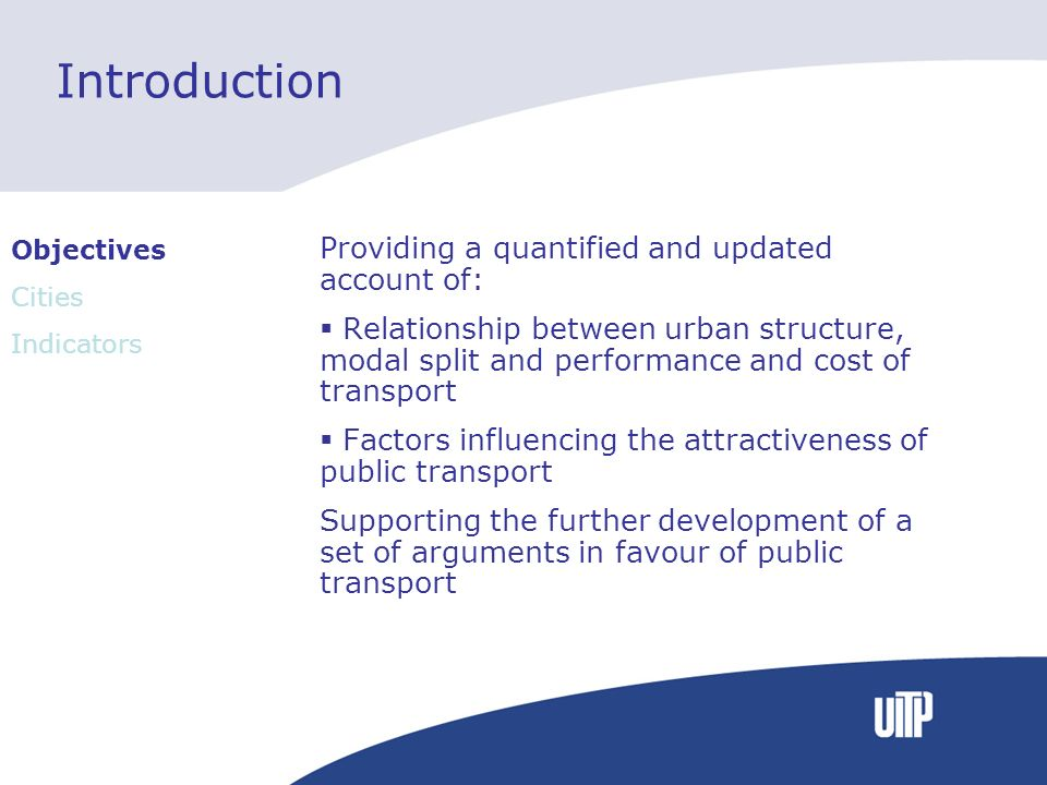 Introduction Providing a quantified and updated account of: Relationship between urban structure, modal split and performance and cost of transport Fa