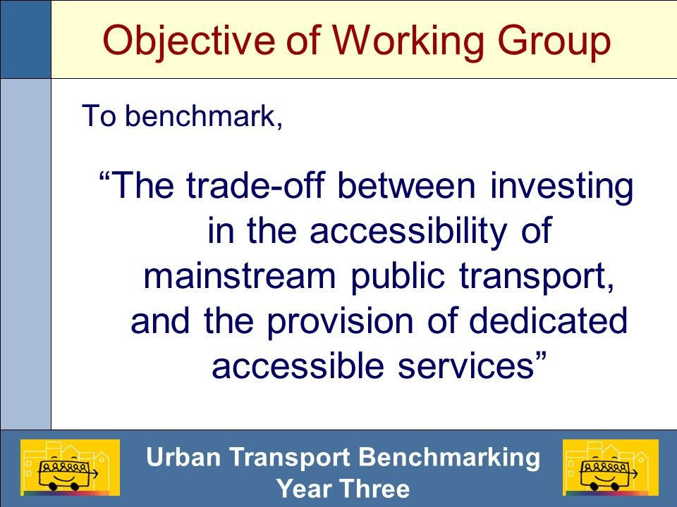 Urban Transport Benchmarking Year Three Key Concepts Trade-off: Investment in mainstream public transport Investment in dedicated services Access for All Social Exclusion / Inclusion Stigmatisation