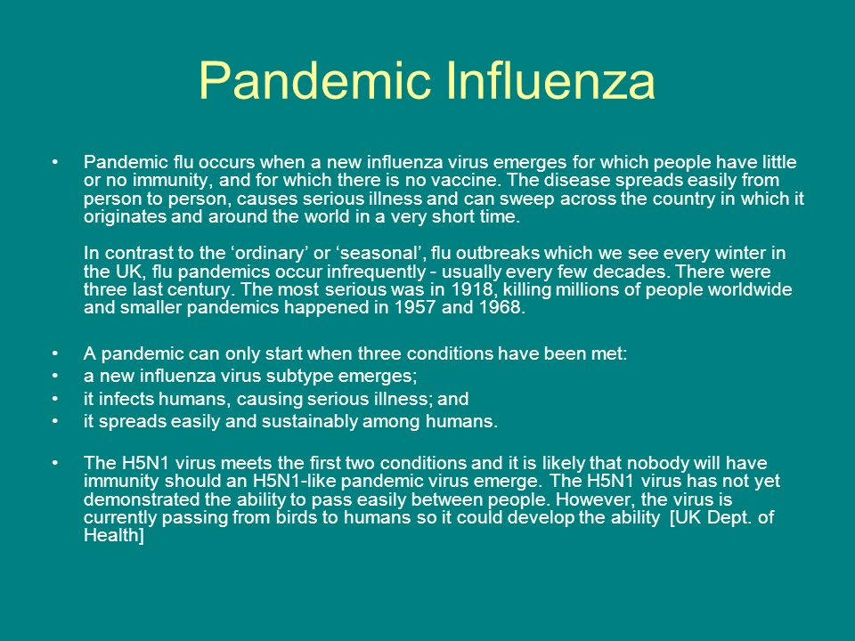 Pandemic Influenza Pandemic flu occurs when a new influenza virus emerges for which people have little or no immunity, and for which there is no vaccine.