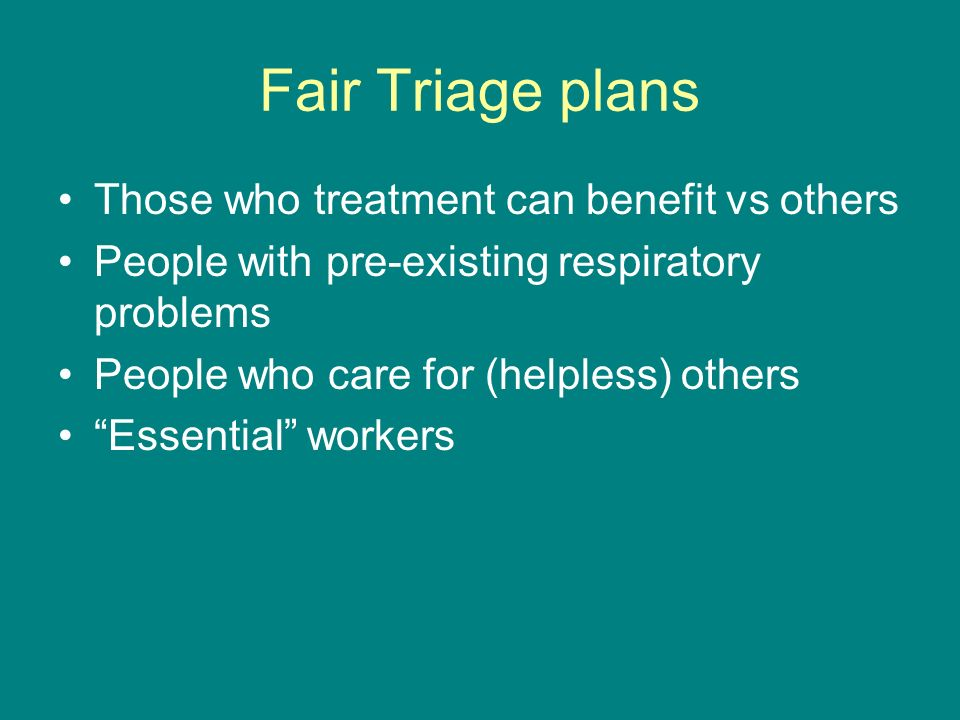 Fair Triage plans Those who treatment can benefit vs others People with pre-existing respiratory problems People who care for (helpless) others Essential workers