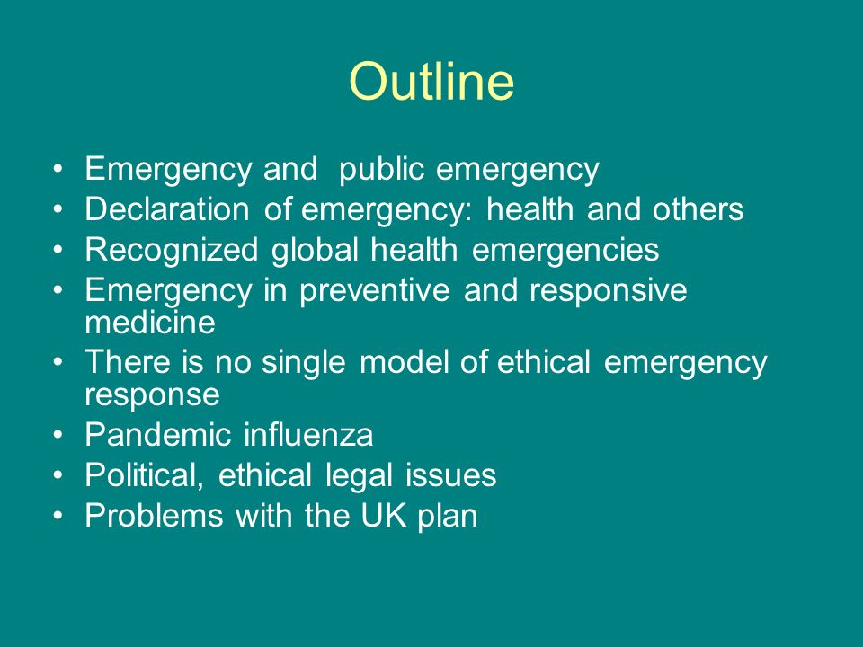 Outline Emergency and public emergency Declaration of emergency: health and others Recognized global health emergencies Emergency in preventive and responsive medicine There is no single model of ethical emergency response Pandemic influenza Political, ethical legal issues Problems with the UK plan