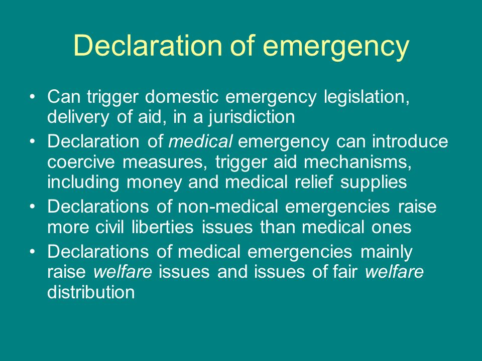 Declaration of emergency Can trigger domestic emergency legislation, delivery of aid, in a jurisdiction Declaration of medical emergency can introduce coercive measures, trigger aid mechanisms, including money and medical relief supplies Declarations of non-medical emergencies raise more civil liberties issues than medical ones Declarations of medical emergencies mainly raise welfare issues and issues of fair welfare distribution
