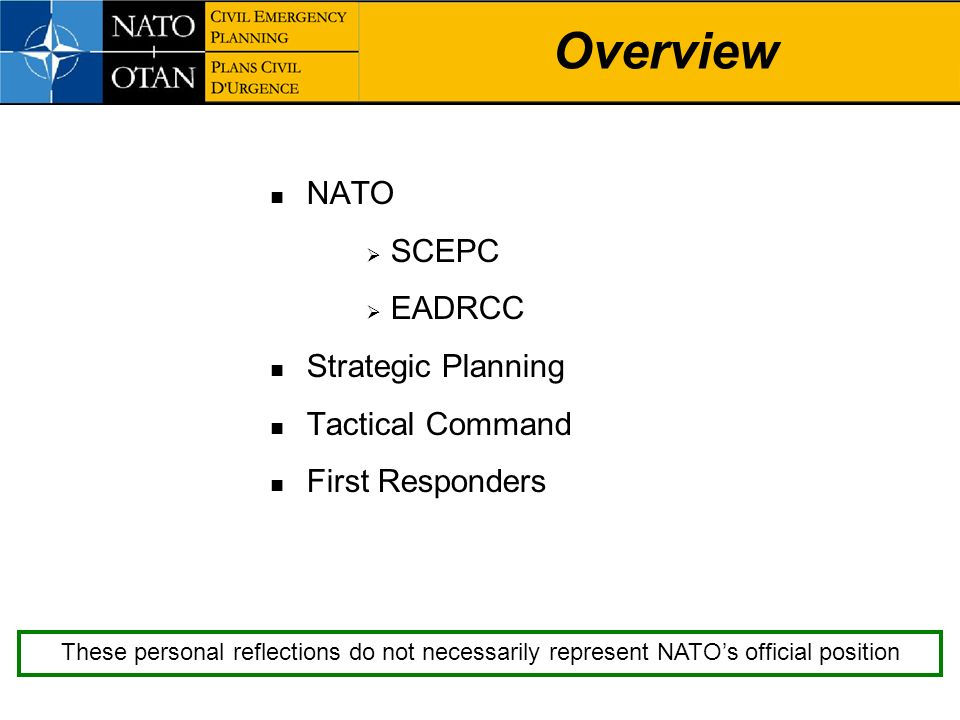 Overview NATO SCEPC EADRCC Strategic Planning Tactical Command First Responders These personal reflections do not necessarily represent NATOs official
