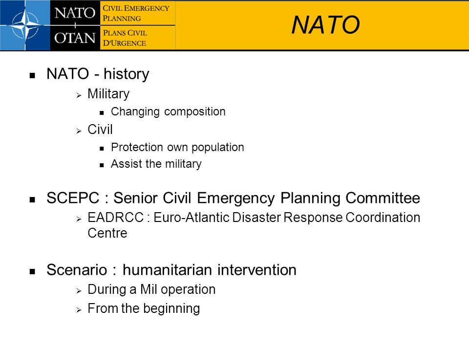 NATO NATO - history Military Changing composition Civil Protection own population Assist the military SCEPC : Senior Civil Emergency Planning Committe