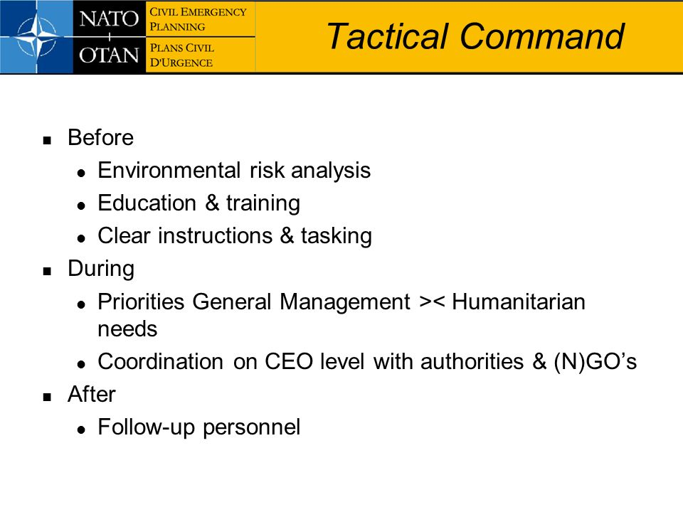 Tactical Command Before Environmental risk analysis Education & training Clear instructions & tasking During Priorities General Management >< Humanita