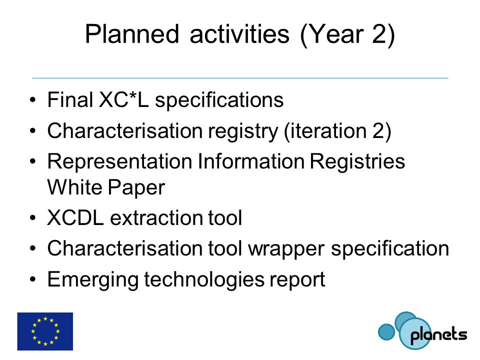 Planned activities (Year 2) Final XC*L specifications Characterisation registry (iteration 2) Representation Information Registries White Paper XCDL extraction tool Characterisation tool wrapper specification Emerging technologies report