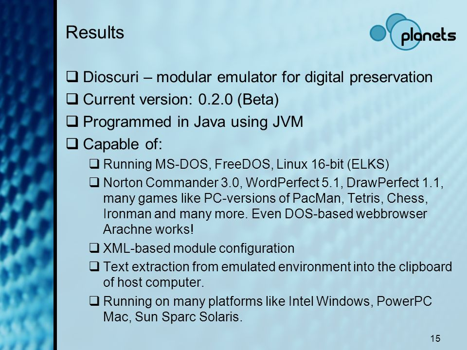 15 Results Dioscuri – modular emulator for digital preservation Current version: 0.2.0 (Beta) Programmed in Java using JVM Capable of: Running MS-DOS,