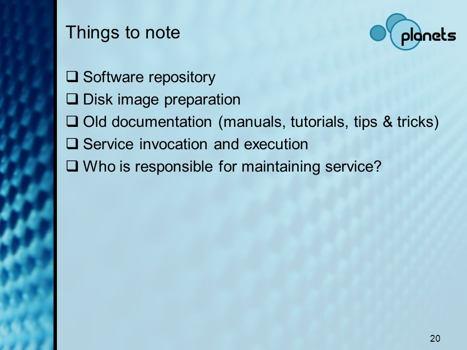 20 Things to note Software repository Disk image preparation Old documentation (manuals, tutorials, tips & tricks) Service invocation and execution Wh