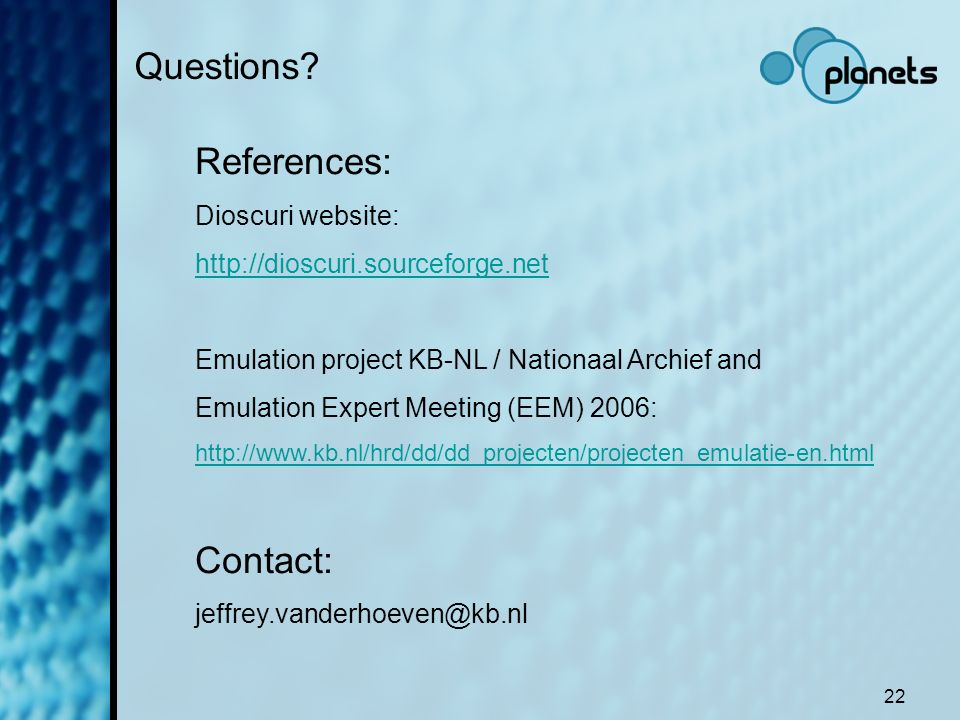 22 Questions? References: Dioscuri website: http://dioscuri.sourceforge.net Emulation project KB-NL / Nationaal Archief and Emulation Expert Meeting (