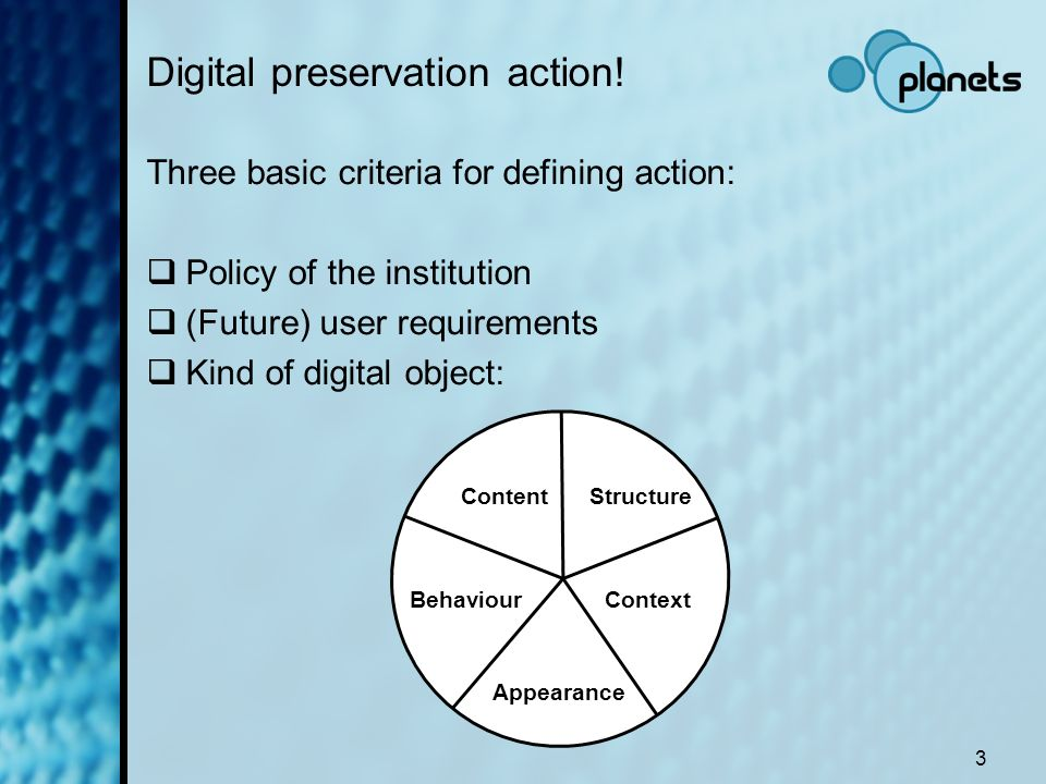 3 Digital preservation action! Three basic criteria for defining action: Policy of the institution (Future) user requirements Kind of digital object: