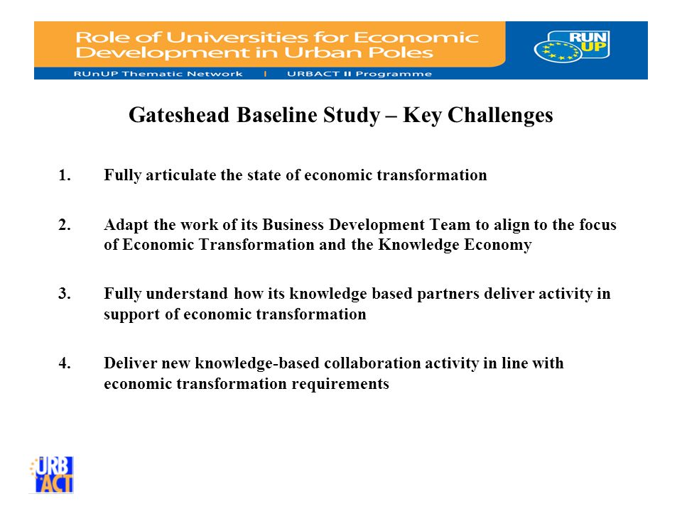 Gateshead Baseline Study – Key Challenges 1.Fully articulate the state of economic transformation 2.Adapt the work of its Business Development Team to