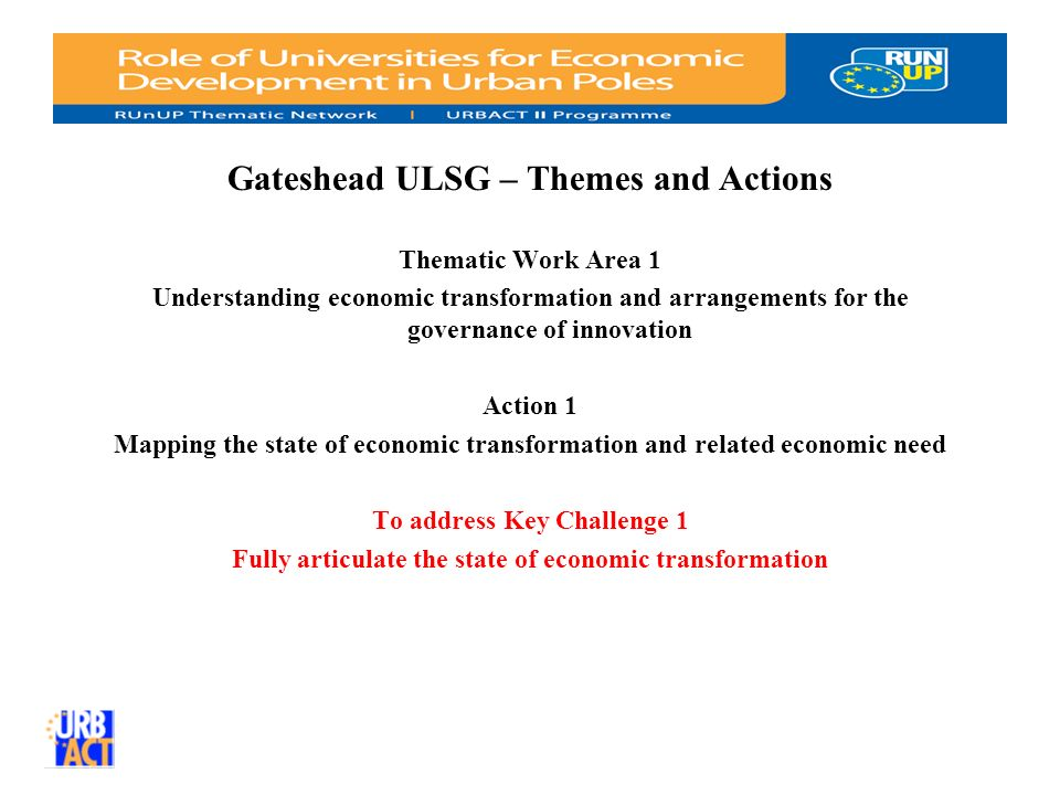 Gateshead ULSG – Themes and Actions Thematic Work Area 1 Understanding economic transformation and arrangements for the governance of innovation Action 1 Mapping the state of economic transformation and related economic need To address Key Challenge 1 Fully articulate the state of economic transformation