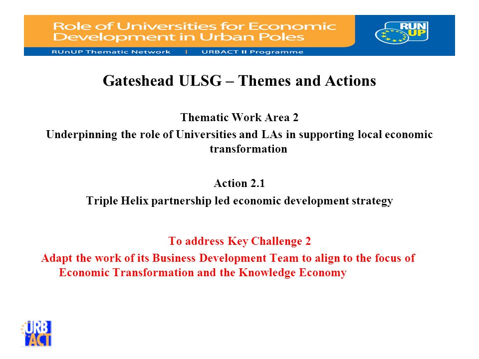 Gateshead ULSG – Themes and Actions Thematic Work Area 2 Underpinning the role of Universities and LAs in supporting local economic transformation Action 2.1 Triple Helix partnership led economic development strategy To address Key Challenge 2 Adapt the work of its Business Development Team to align to the focus of Economic Transformation and the Knowledge Economy