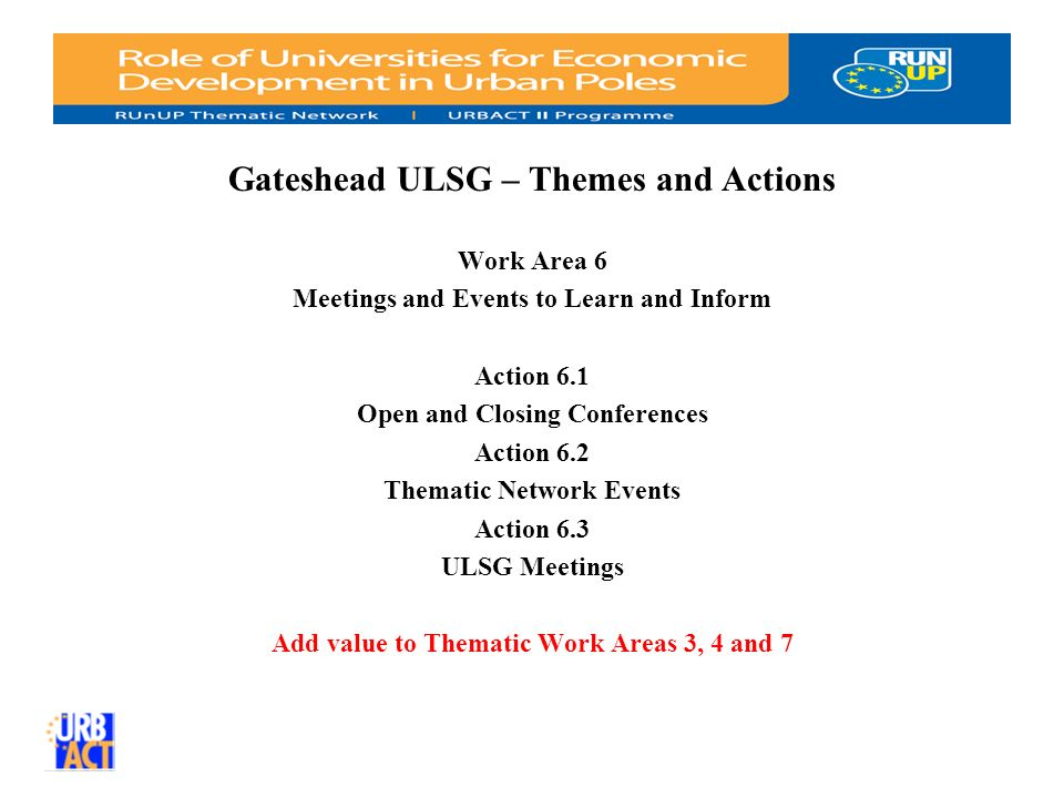 Gateshead ULSG – Themes and Actions Work Area 6 Meetings and Events to Learn and Inform Action 6.1 Open and Closing Conferences Action 6.2 Thematic Network Events Action 6.3 ULSG Meetings Add value to Thematic Work Areas 3, 4 and 7