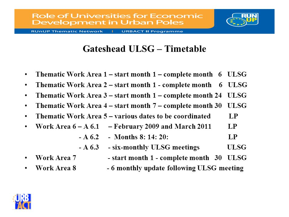 Gateshead ULSG – Timetable Thematic Work Area 1 – start month 1 – complete month 6 ULSG Thematic Work Area 2 – start month 1 - complete month 6 ULSG Thematic Work Area 3 – start month 1 – complete month 24 ULSG Thematic Work Area 4 – start month 7 – complete month 30 ULSG Thematic Work Area 5 – various dates to be coordinated LP Work Area 6 – A 6.1 – February 2009 and March 2011 LP - A Months 8: 14: 20: LP - A six-monthly ULSG meetingsULSG Work Area 7 - start month 1 - complete month 30 ULSG Work Area monthly update following ULSG meeting