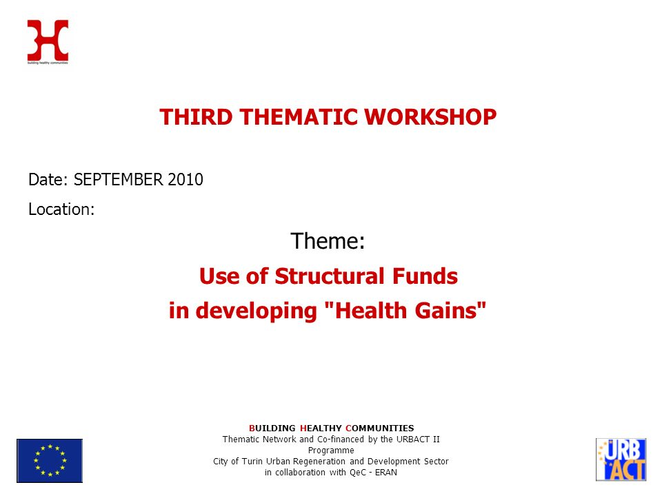 BUILDING HEALTHY COMMUNITIES Thematic Network and Co-financed by the URBACT II Programme City of Turin Urban Regeneration and Development Sector in collaboration with QeC - ERAN THIRD THEMATIC WORKSHOP Date: SEPTEMBER 2010 Location: Theme: Use of Structural Funds in developing Health Gains