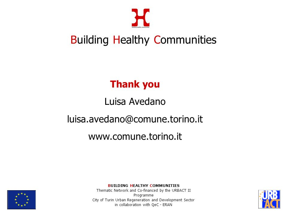Thank you Luisa Avedano   Building Healthy Communities BUILDING HEALTHY COMMUNITIES Thematic Network and Co-financed by the URBACT II Programme City of Turin Urban Regeneration and Development Sector in collaboration with QeC - ERAN