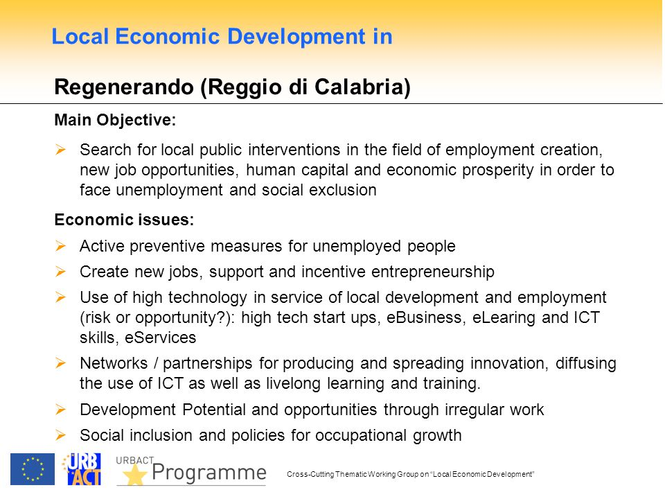 Cross-Cutting Thematic Working Group on Local Economic Development Regenerando (Reggio di Calabria) Main Objective: Search for local public interventions in the field of employment creation, new job opportunities, human capital and economic prosperity in order to face unemployment and social exclusion Economic issues: Active preventive measures for unemployed people Create new jobs, support and incentive entrepreneurship Use of high technology in service of local development and employment (risk or opportunity?): high tech start ups, eBusiness, eLearing and ICT skills, eServices Networks / partnerships for producing and spreading innovation, diffusing the use of ICT as well as livelong learning and training.