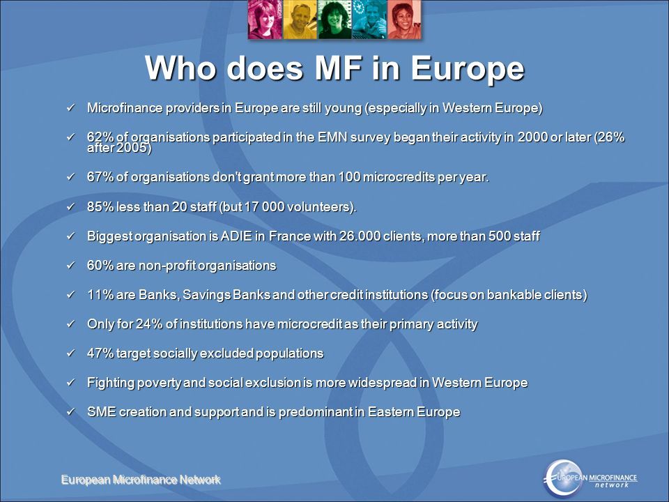 European Microfinance Network Microfinance providers in Europe are still young (especially in Western Europe) Microfinance providers in Europe are still young (especially in Western Europe) 62% of organisations participated in the EMN survey began their activity in 2000 or later (26% after 2005) 62% of organisations participated in the EMN survey began their activity in 2000 or later (26% after 2005) 67% of organisations don t grant more than 100 microcredits per year.