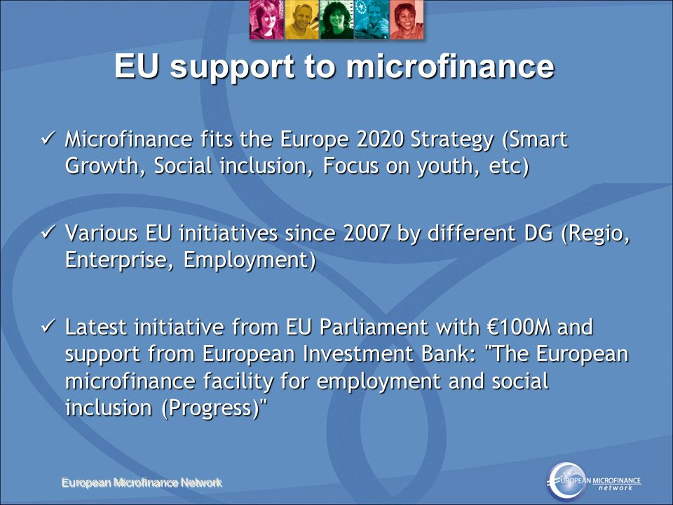 European Microfinance Network EU support to microfinance Microfinance fits the Europe 2020 Strategy (Smart Growth, Social inclusion, Focus on youth, etc) Microfinance fits the Europe 2020 Strategy (Smart Growth, Social inclusion, Focus on youth, etc) Various EU initiatives since 2007 by different DG (Regio, Enterprise, Employment) Various EU initiatives since 2007 by different DG (Regio, Enterprise, Employment) Latest initiative from EU Parliament with 100M and support from European Investment Bank: The European microfinance facility for employment and social inclusion (Progress) Latest initiative from EU Parliament with 100M and support from European Investment Bank: The European microfinance facility for employment and social inclusion (Progress)