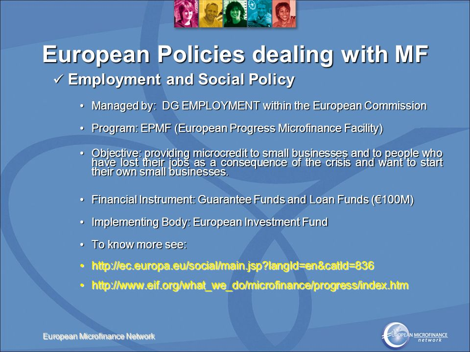European Microfinance Network Employment and Social Policy Employment and Social Policy Managed by: DG EMPLOYMENT within the European CommissionManaged by: DG EMPLOYMENT within the European Commission Program: EPMF (European Progress Microfinance Facility)Program: EPMF (European Progress Microfinance Facility) Objective: providing microcredit to small businesses and to people who have lost their jobs as a consequence of the crisis and want to start their own small businesses.Objective: providing microcredit to small businesses and to people who have lost their jobs as a consequence of the crisis and want to start their own small businesses.