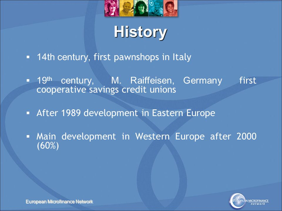 European Microfinance Network History 14th century, first pawnshops in Italy 19 th century, M. Raiffeisen, Germany first cooperative savings credit un