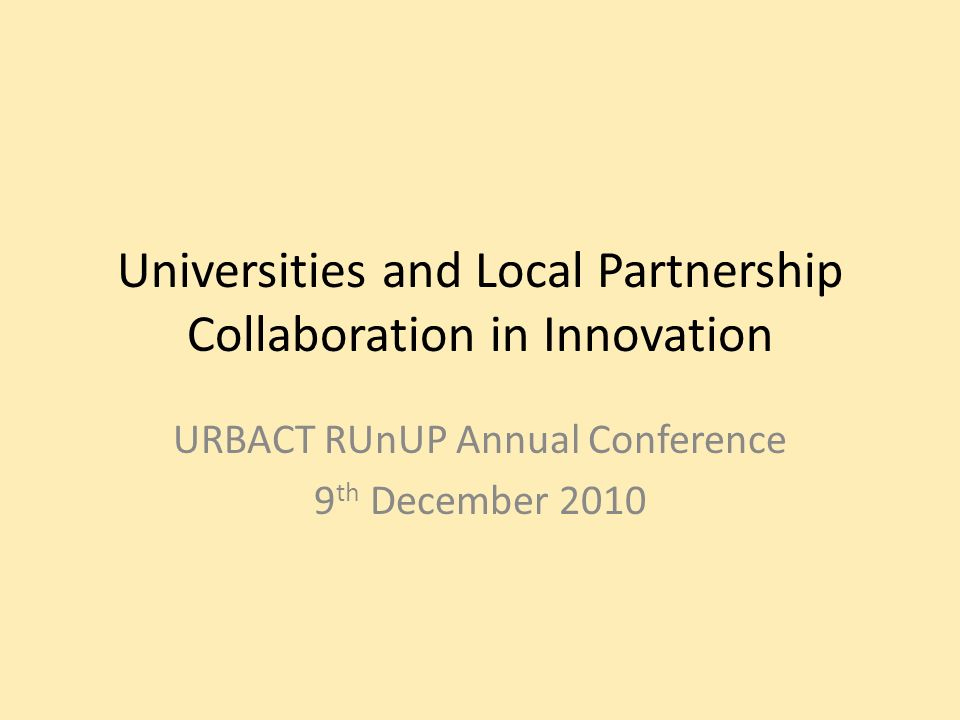 Universities and Local Partnership Collaboration in Innovation URBACT RUnUP Annual Conference 9 th December 2010