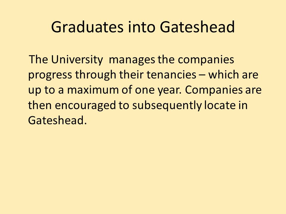 Graduates into Gateshead The University manages the companies progress through their tenancies – which are up to a maximum of one year.