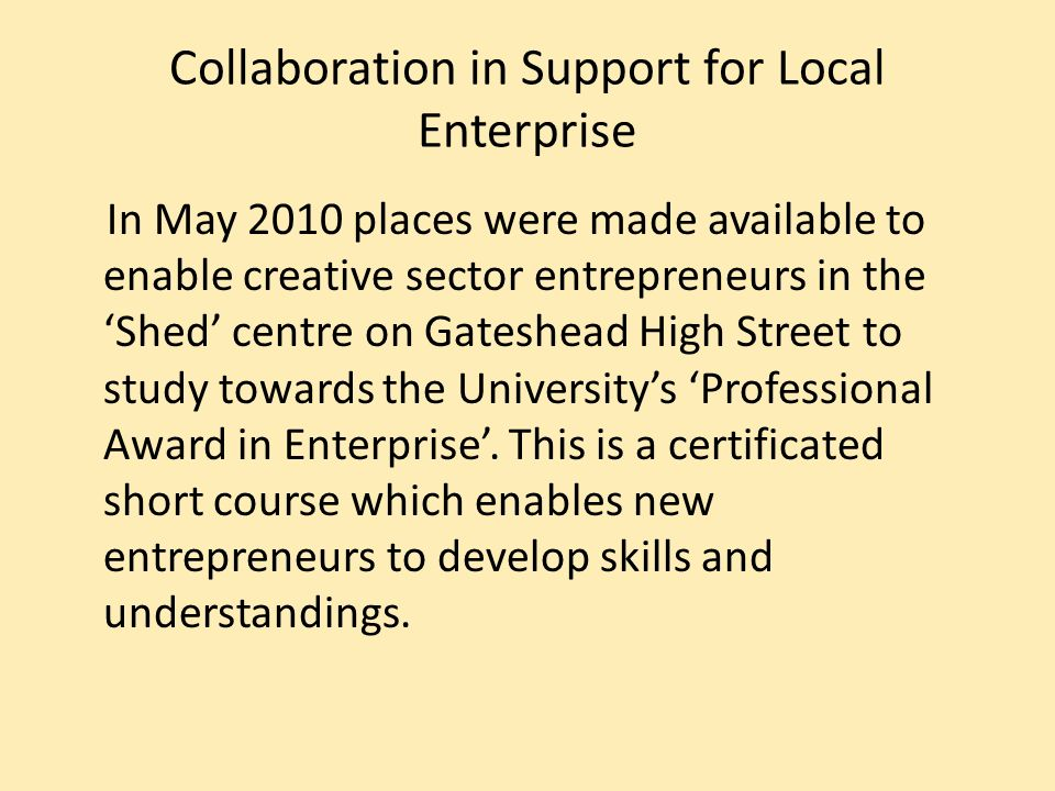 Collaboration in Support for Local Enterprise In May 2010 places were made available to enable creative sector entrepreneurs in the Shed centre on Gateshead High Street to study towards the Universitys Professional Award in Enterprise.