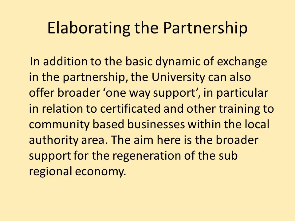 Elaborating the Partnership In addition to the basic dynamic of exchange in the partnership, the University can also offer broader one way support, in particular in relation to certificated and other training to community based businesses within the local authority area.