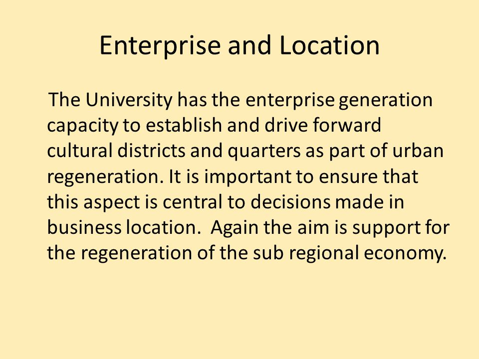 Enterprise and Location The University has the enterprise generation capacity to establish and drive forward cultural districts and quarters as part of urban regeneration.