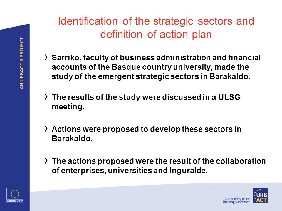 Identification of the strategic sectors and definition of action plan Sarriko, faculty of business administration and financial accounts of the Basque country university, made the study of the emergent strategic sectors in Barakaldo.