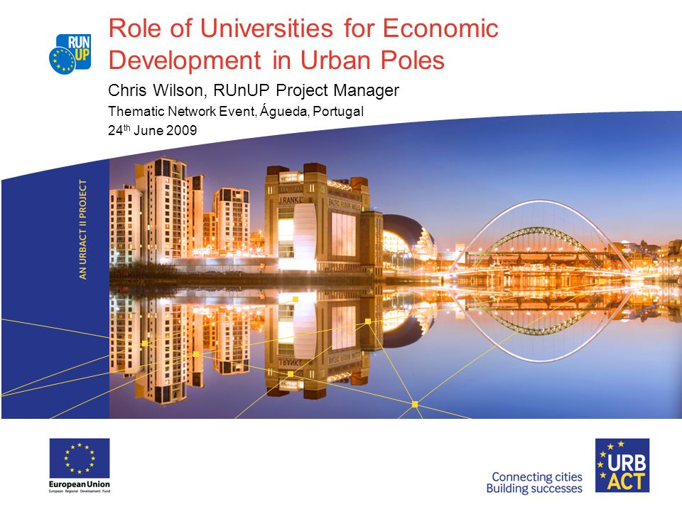 Role of Universities for Economic Development in Urban Poles Chris Wilson, RUnUP Project Manager Thematic Network Event, Águeda, Portugal 24 th June 2009