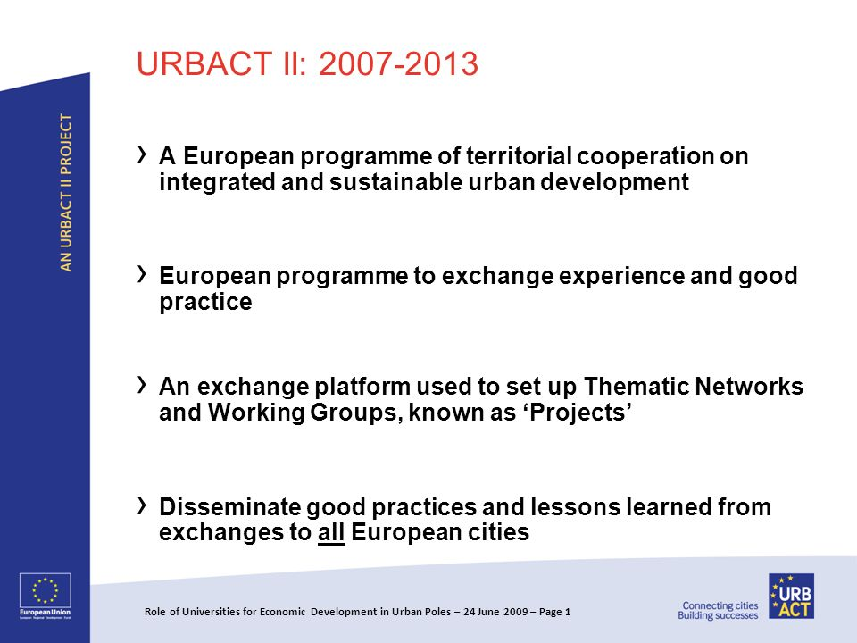 URBACT II: A European programme of territorial cooperation on integrated and sustainable urban development European programme to exchange experience and good practice An exchange platform used to set up Thematic Networks and Working Groups, known as Projects Disseminate good practices and lessons learned from exchanges to all European cities Role of Universities for Economic Development in Urban Poles – 24 June 2009 – Page 1