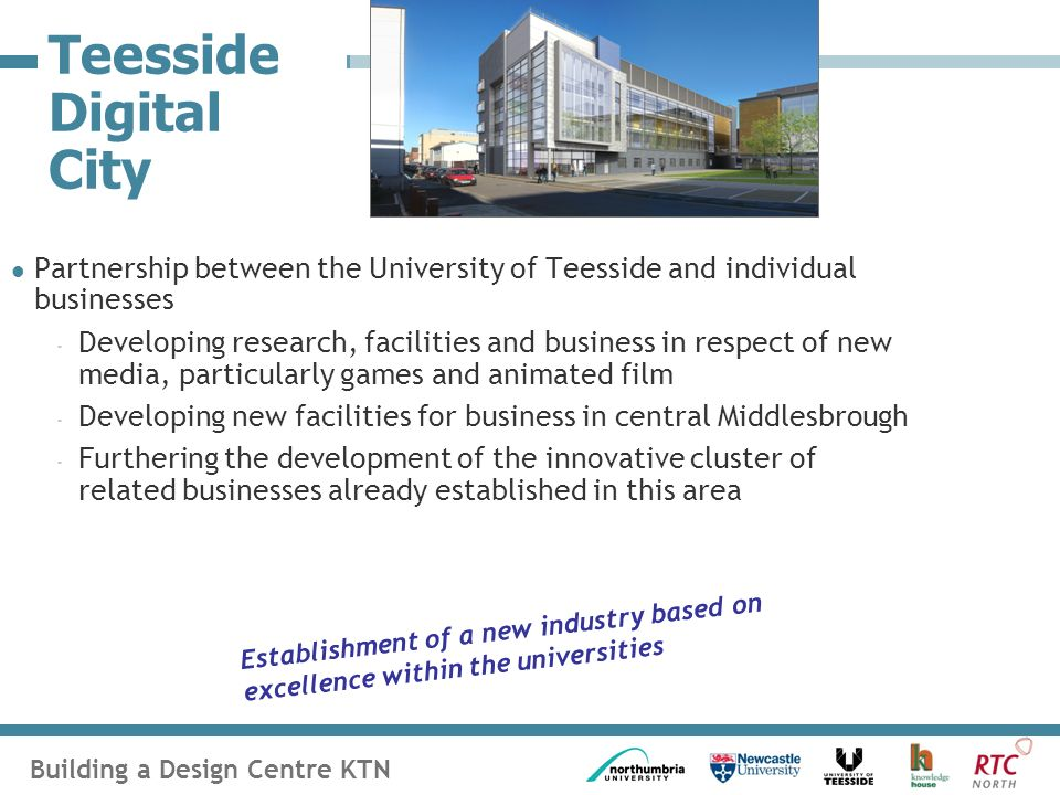Building a Design Centre KTN Teesside Digital City Partnership between the University of Teesside and individual businesses - Developing research, facilities and business in respect of new media, particularly games and animated film - Developing new facilities for business in central Middlesbrough - Furthering the development of the innovative cluster of related businesses already established in this area Establishment of a new industry based on excellence within the universities