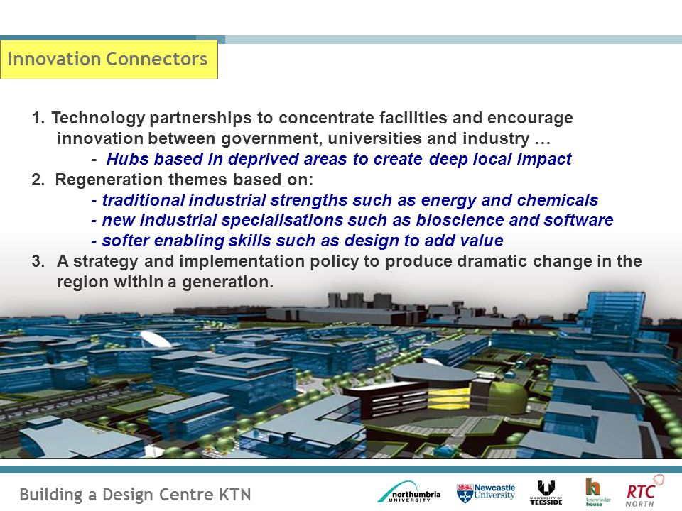 Building a Design Centre KTN Innovation Connectors 1. Technology partnerships to concentrate facilities and encourage innovation between government, u