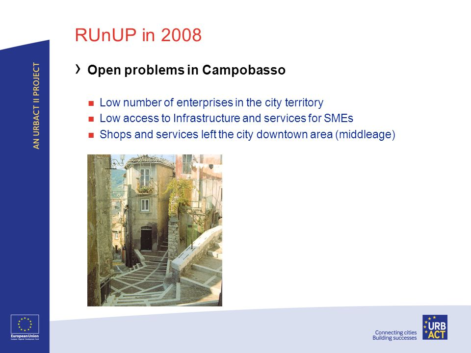RUnUP in 2008 Open problems in Campobasso Low number of enterprises in the city territory Low access to Infrastructure and services for SMEs Shops and services left the city downtown area (middleage)